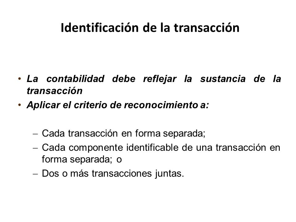 La contabilidad debe reflejar la sustancia de la transacción Aplicar el criterio de reconocimiento a: Cada transacción en forma separada; Cada compone