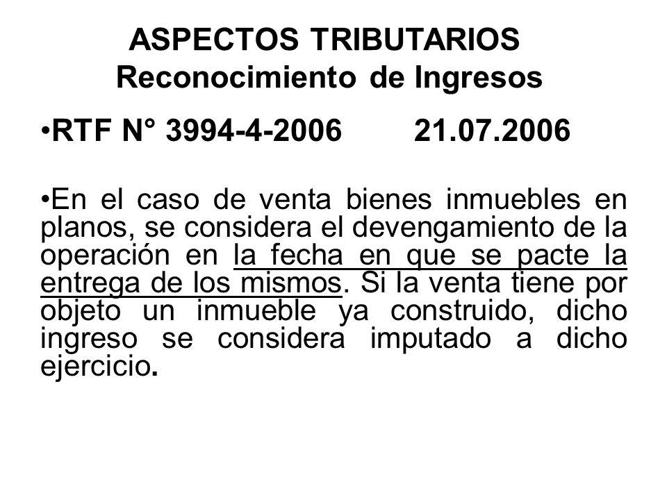 ASPECTOS TRIBUTARIOS Reconocimiento de Ingresos RTF N° 3994-4-2006 21.07.2006 En el caso de venta bienes inmuebles en planos, se considera el devengam