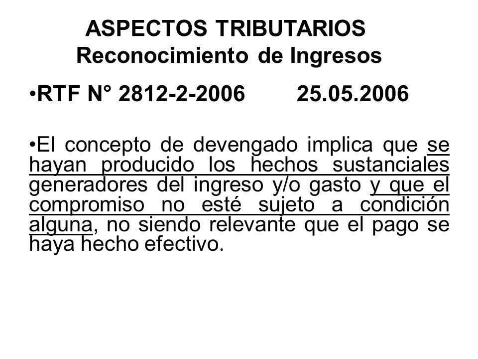 ASPECTOS TRIBUTARIOS Reconocimiento de Ingresos RTF N° 2812-2-2006 25.05.2006 El concepto de devengado implica que se hayan producido los hechos susta
