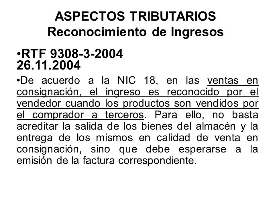 ASPECTOS TRIBUTARIOS Reconocimiento de Ingresos RTF 9308-3-2004 26.11.2004 De acuerdo a la NIC 18, en las ventas en consignación, el ingreso es recono