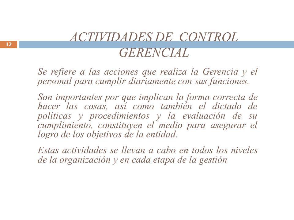 ACTIVIDADES DE CONTROL GERENCIAL 12 Se refiere a las acciones que realiza la Gerencia y el personal para cumplir diariamente con sus funciones. Son im