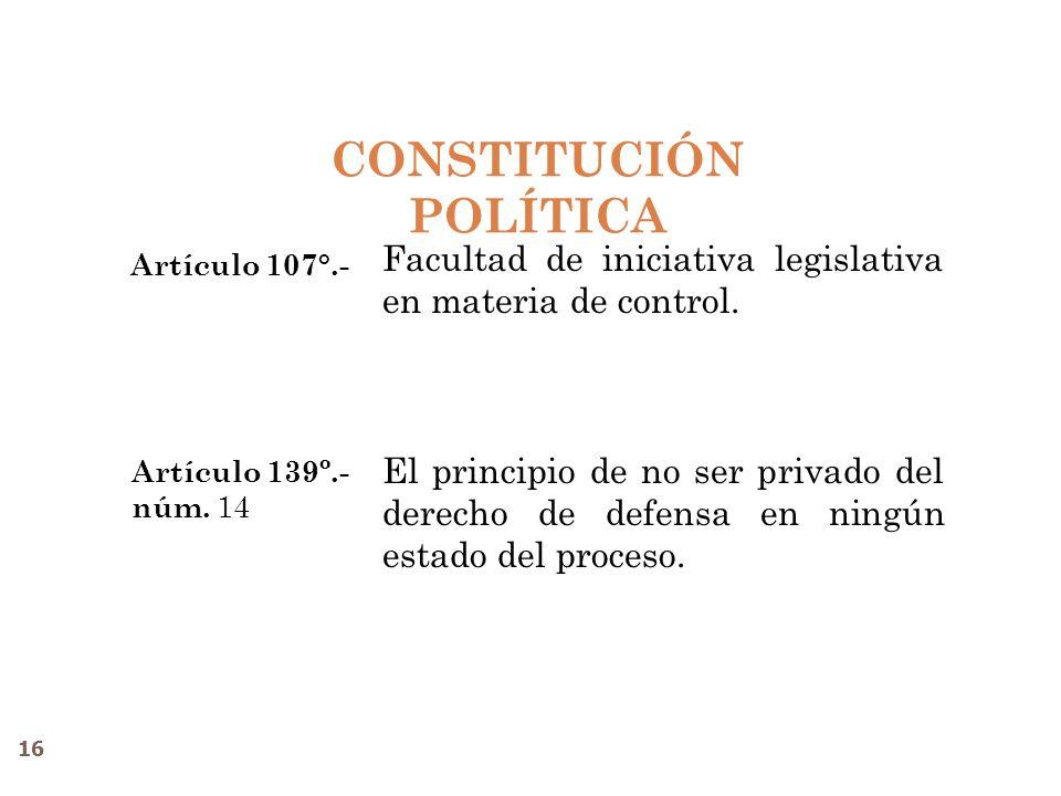 CONSTITUCIÓN POLÍTICA Artículo 139º.- núm. 14 Facultad de iniciativa legislativa en materia de control. El principio de no ser privado del derecho de