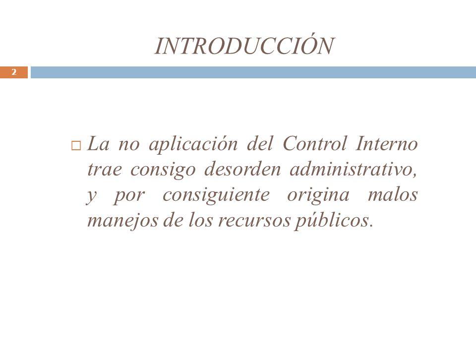 INTRODUCCIÓN 2 La no aplicación del Control Interno trae consigo desorden administrativo, y por consiguiente origina malos manejos de los recursos púb