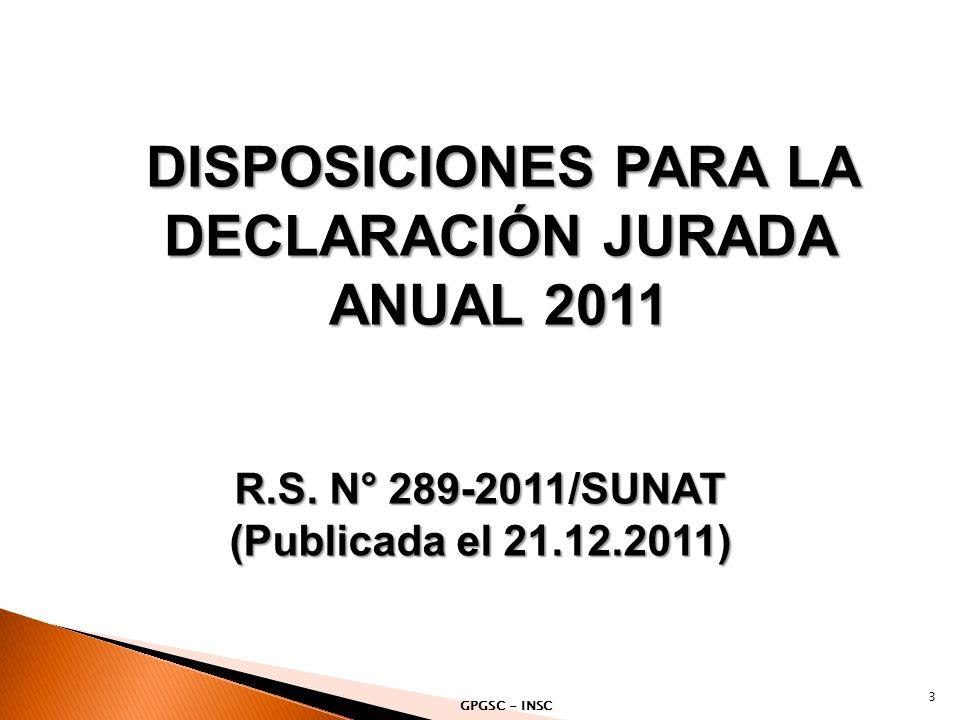 DISPOSICIONES PARA LA DECLARACIÓN JURADA ANUAL 2011 3 R.S. N° 289-2011/SUNAT (Publicada el 21.12.2011) GPGSC - INSC