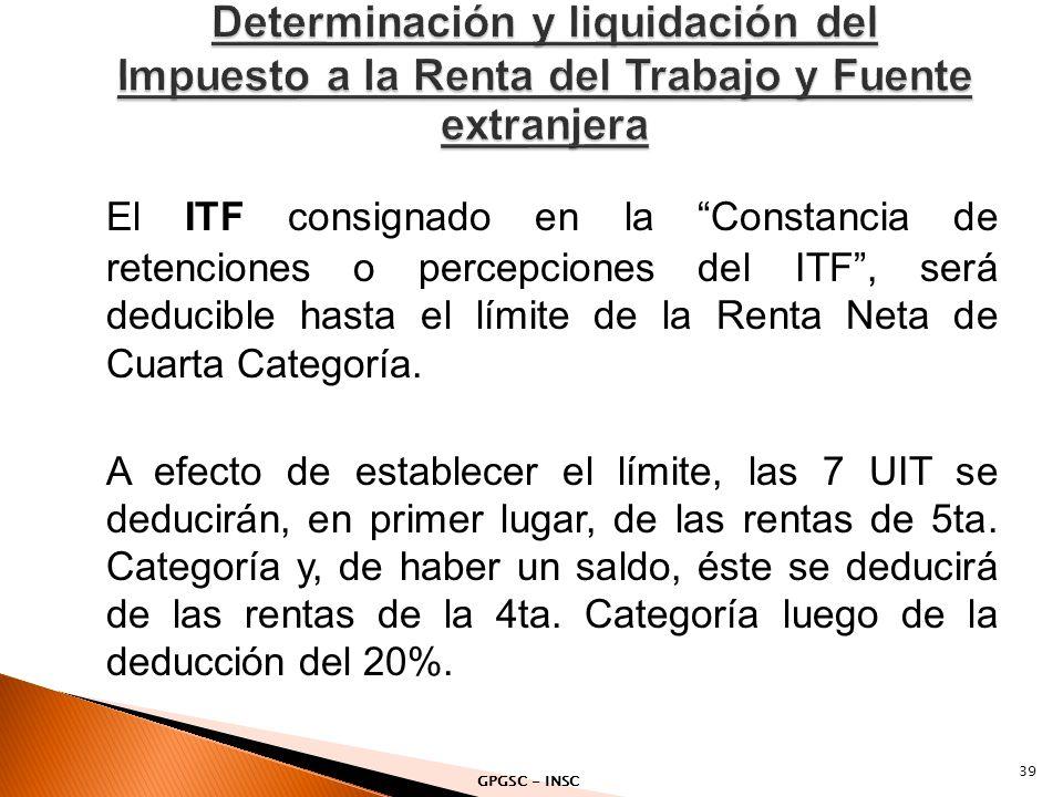 El ITF consignado en la Constancia de retenciones o percepciones del ITF, será deducible hasta el límite de la Renta Neta de Cuarta Categoría. A efect