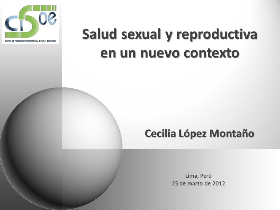 Salud sexual y reproductiva en un nuevo contexto Cecilia López Montaño Lima, Perú 25 de marzo de 2012