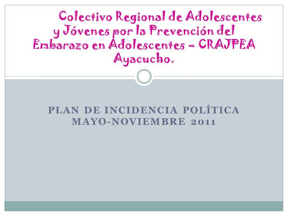 PLAN DE INCIDENCIA POLÍTICA MAYO-NOVIEMBRE 2011 Colectivo Regional de Adolescentes y Jóvenes por la Prevención del Embarazo en Adolescentes – CRAJPEA Ayacucho.