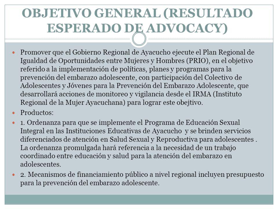 OBJETIVO GENERAL (RESULTADO ESPERADO DE ADVOCACY) Promover que el Gobierno Regional de Ayacucho ejecute el Plan Regional de Igualdad de Oportunidades entre Mujeres y Hombres (PRIO), en el objetivo referido a la implementación de políticas, planes y programas para la prevención del embarazo adolescente, con participación del Colectivo de Adolescentes y Jóvenes para la Prevención del Embarazo Adolescente, que desarrollará acciones de monitoreo y vigilancia desde el IRMA (Instituto Regional de la Mujer Ayacuchana) para lograr este obejtivo.