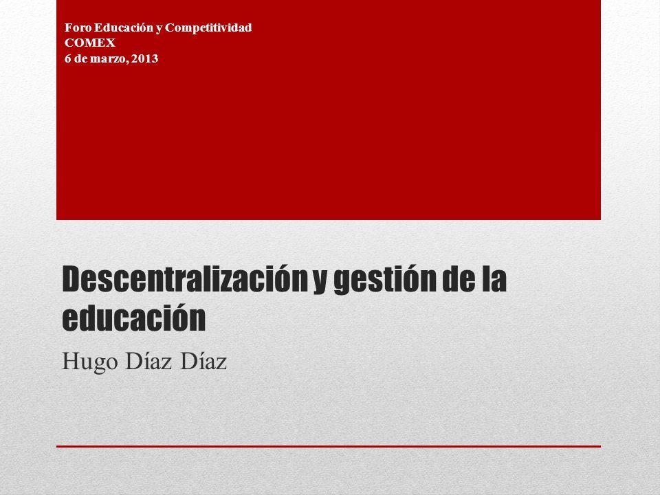 Descentralización y gestión de la educación Hugo Díaz Díaz Foro Educación y Competitividad COMEX 6 de marzo, 2013