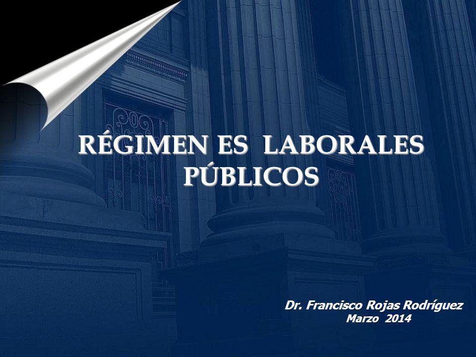 . RÉGIMEN ES LABORALES PÚBLICOS Dr. Francisco Rojas Rodríguez Marzo 2014