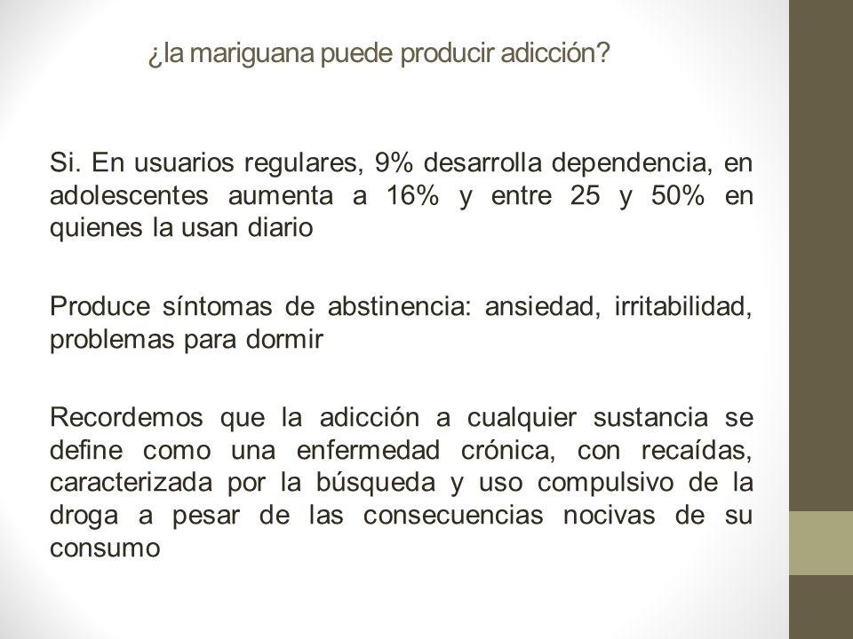 ¿la mariguana puede producir adicción? Si. En usuarios regulares, 9% desarrolla dependencia, en adolescentes aumenta a 16% y entre 25 y 50% en quienes