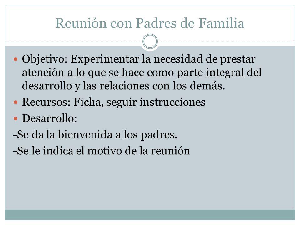 Reunión con Padres de Familia Objetivo: Experimentar la necesidad de prestar atención a lo que se hace como parte integral del desarrollo y las relaci