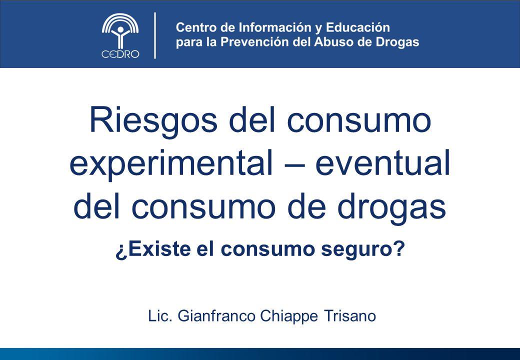 Riesgos del consumo experimental – eventual del consumo de drogas ¿Existe el consumo seguro? Lic. Gianfranco Chiappe Trisano