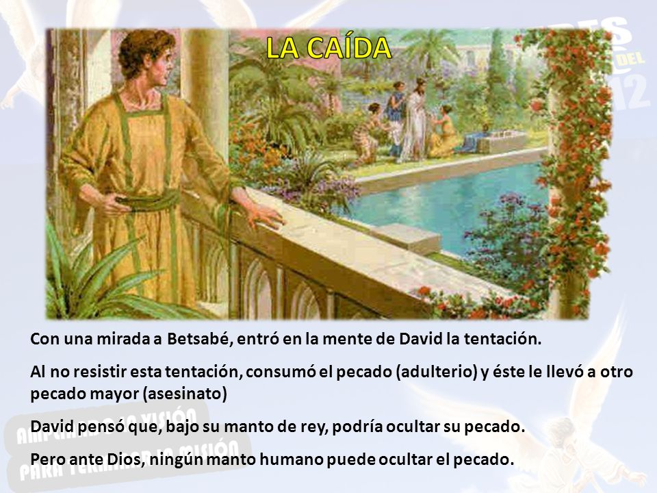 Con una mirada a Betsabé, entró en la mente de David la tentación. Al no resistir esta tentación, consumó el pecado (adulterio) y éste le llevó a otro