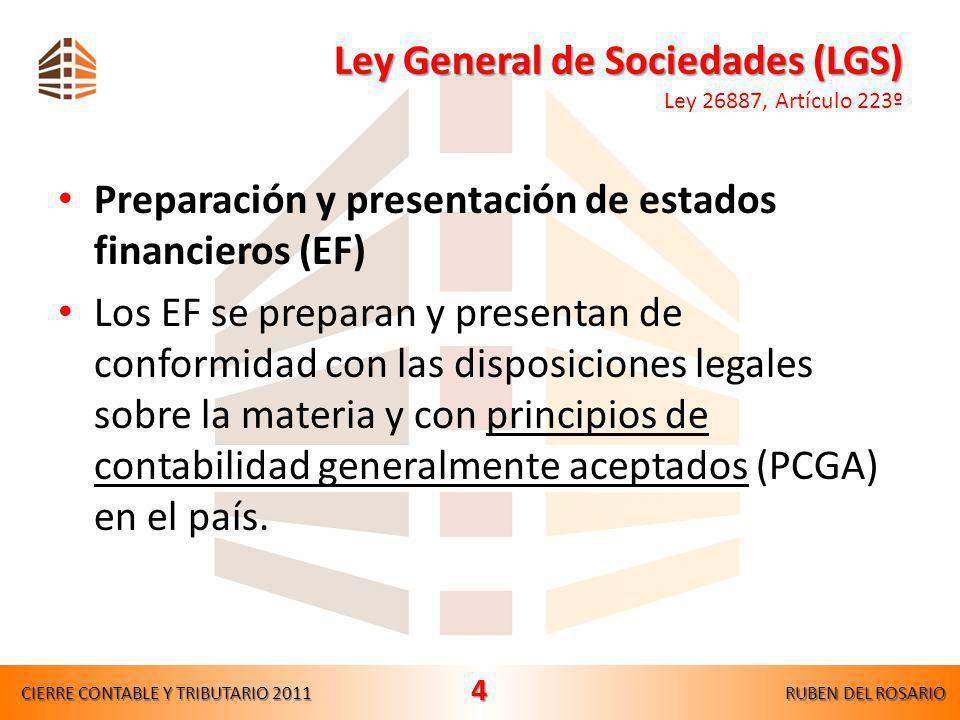 Ley General de Sociedades (LGS) Ley General de Sociedades (LGS) Ley 26887, Artículo 223º Preparación y presentación de estados financieros (EF) Los EF se preparan y presentan de conformidad con las disposiciones legales sobre la materia y con principios de contabilidad generalmente aceptados (PCGA) en el país.