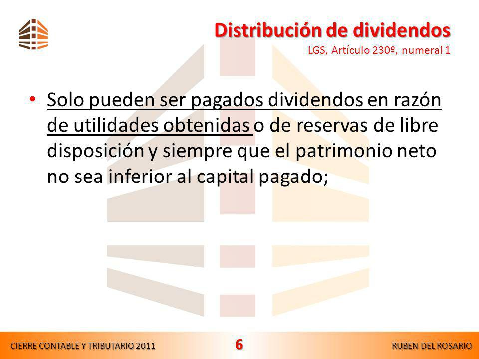 Distribución de dividendos Distribución de dividendos LGS, Artículo 230º, numeral 1 Solo pueden ser pagados dividendos en razón de utilidades obtenidas o de reservas de libre disposición y siempre que el patrimonio neto no sea inferior al capital pagado; CIERRE CONTABLE Y TRIBUTARIO 2011RUBEN DEL ROSARIO 6