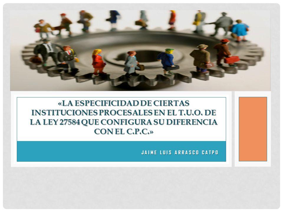 JAIME LUIS ARRASCO CATPO JAIME LUIS ARRASCO CATPO «LA ESPECIFICIDAD DE CIERTAS INSTITUCIONES PROCESALES EN EL T.U.O.