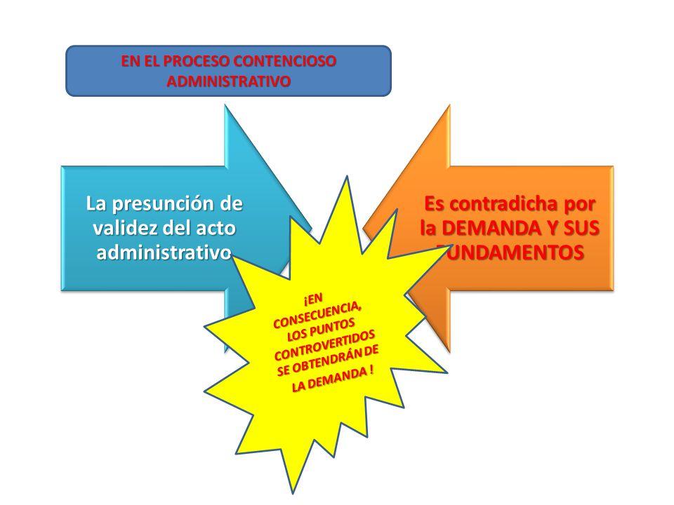 La presunción de validez del acto administrativo Es contradicha por la DEMANDA Y SUS FUNDAMENTOS EN EL PROCESO CONTENCIOSO ADMINISTRATIVO ¡EN CONSECUENCIA, LOS PUNTOS CONTROVERTIDOS SE OBTENDRÁN DE LA DEMANDA !