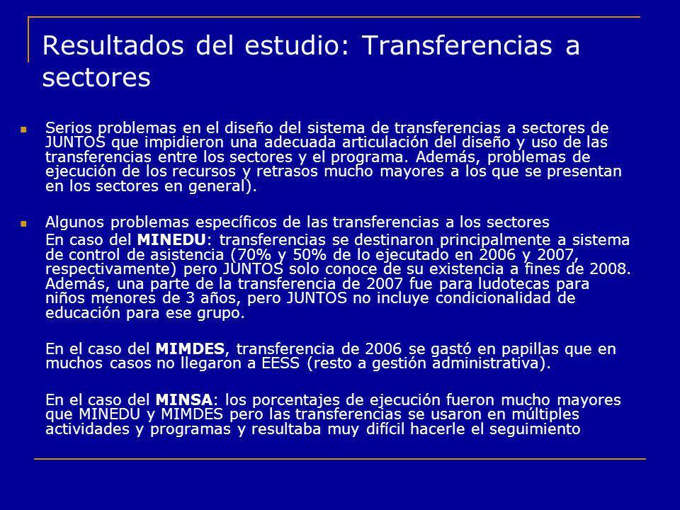 Resultados del estudio: Transferencias a sectores Serios problemas en el diseño del sistema de transferencias a sectores de JUNTOS que impidieron una
