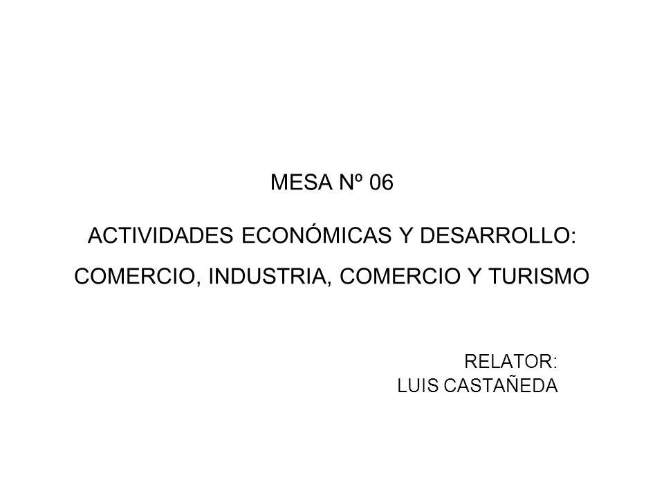 MESA Nº 06 ACTIVIDADES ECONÓMICAS Y DESARROLLO: COMERCIO, INDUSTRIA, COMERCIO Y TURISMO RELATOR: LUIS CASTAÑEDA
