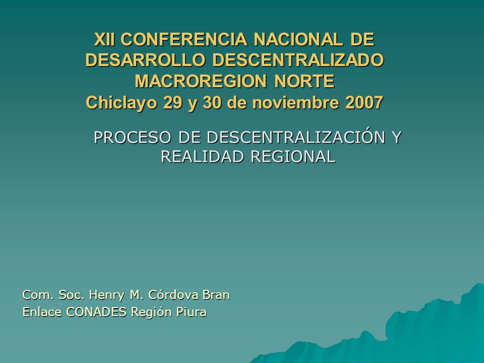 XII CONFERENCIA NACIONAL DE DESARROLLO DESCENTRALIZADO MACROREGION NORTE Chiclayo 29 y 30 de noviembre 2007 PROCESO DE DESCENTRALIZACIÓN Y REALIDAD REGIONAL Com.