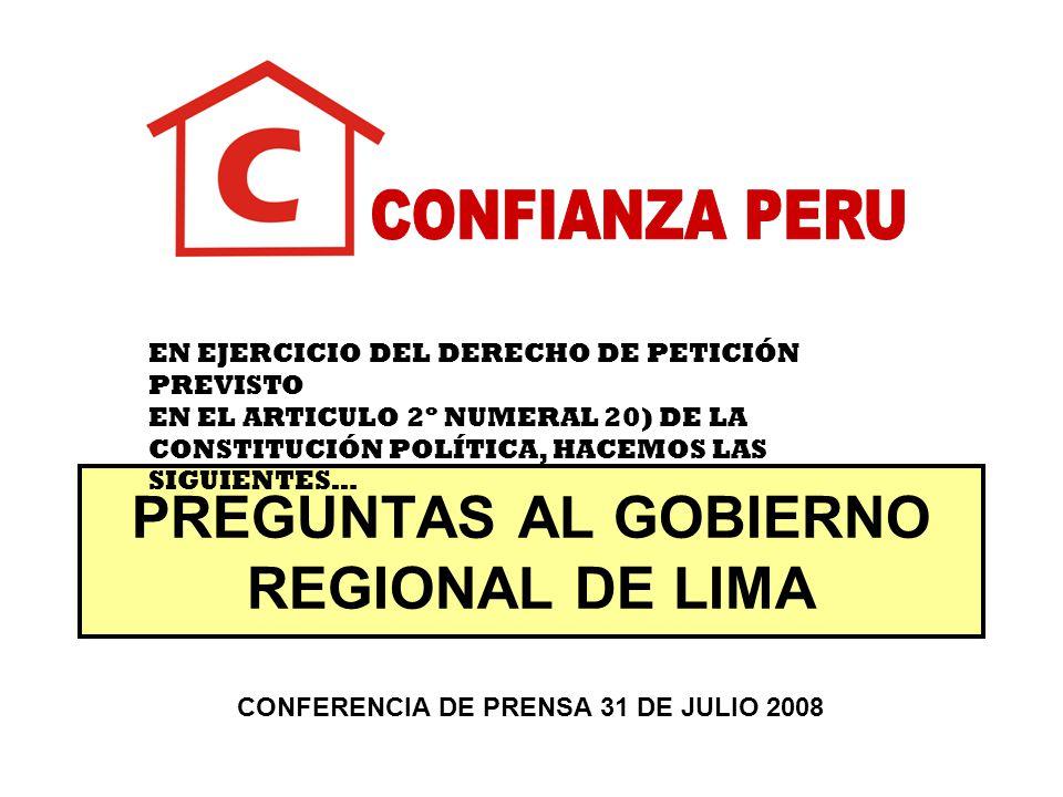 PREGUNTAS AL GOBIERNO REGIONAL DE LIMA EN EJERCICIO DEL DERECHO DE PETICIÓN PREVISTO EN EL ARTICULO 2º NUMERAL 20) DE LA CONSTITUCIÓN POLÍTICA, HACEMOS LAS SIGUIENTES… CONFERENCIA DE PRENSA 31 DE JULIO 2008