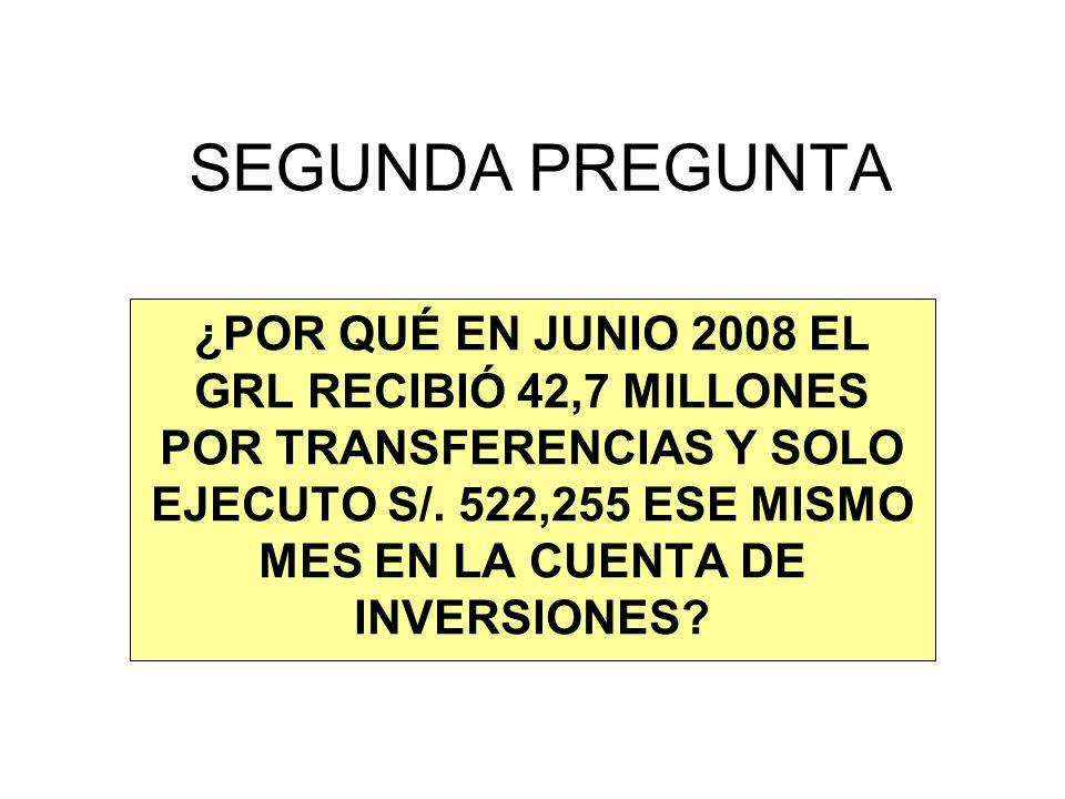 SEGUNDA PREGUNTA ¿POR QUÉ EN JUNIO 2008 EL GRL RECIBIÓ 42,7 MILLONES POR TRANSFERENCIAS Y SOLO EJECUTO S/. 522,255 ESE MISMO MES EN LA CUENTA DE INVER