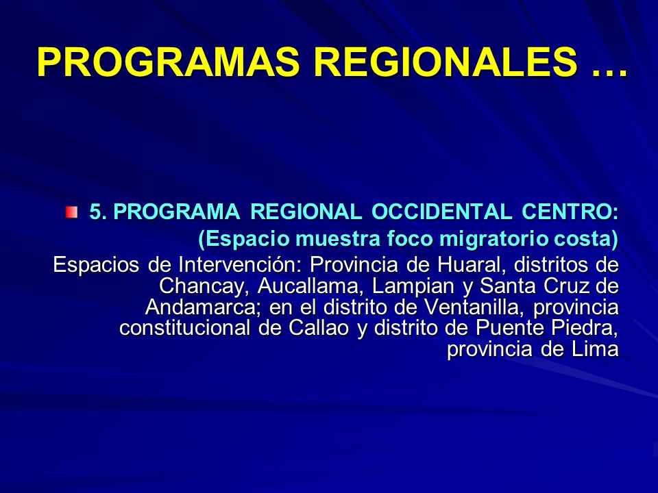 PROGRAMAS REGIONALES … 5. PROGRAMA REGIONAL OCCIDENTAL CENTRO: (Espacio muestra foco migratorio costa) Espacios de Intervención: Provincia de Huaral,