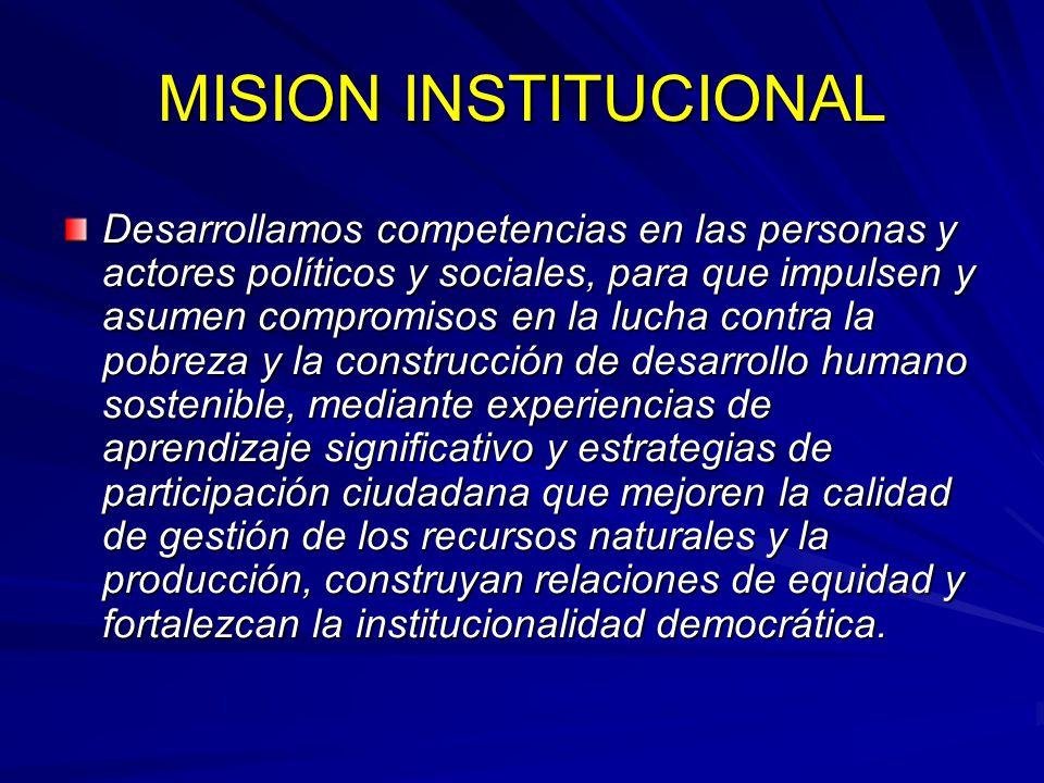 MISION INSTITUCIONAL Desarrollamos competencias en las personas y actores políticos y sociales, para que impulsen y asumen compromisos en la lucha con