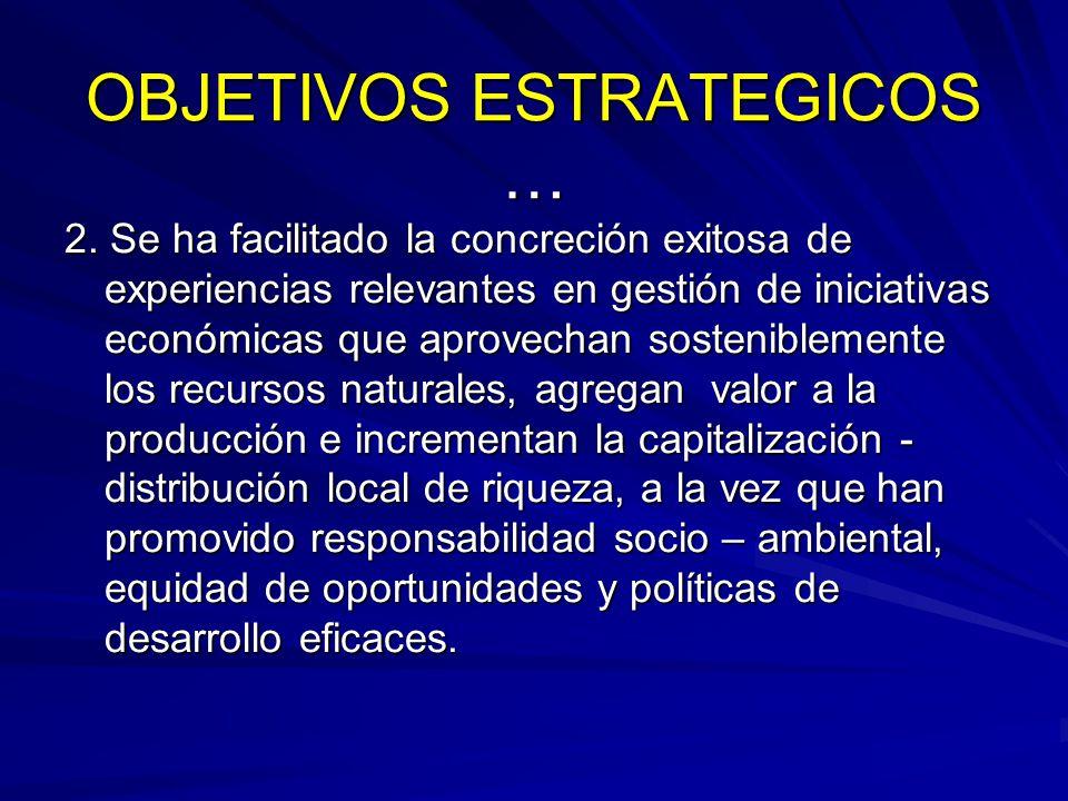OBJETIVOS ESTRATEGICOS … 2. Se ha facilitado la concreción exitosa de experiencias relevantes en gestión de iniciativas económicas que aprovechan sost