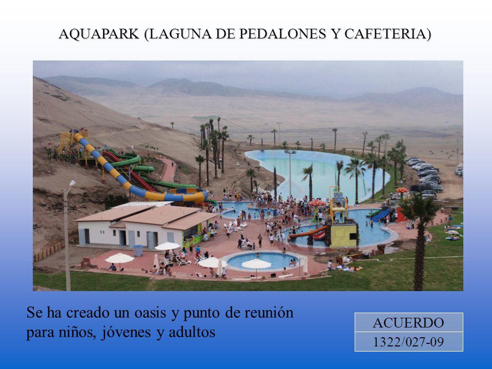 AQUAPARK (LAGUNA DE PEDALONES Y CAFETERIA) ACUERDO 1322/027-09 Se ha creado un oasis y punto de reunión para niños, jóvenes y adultos