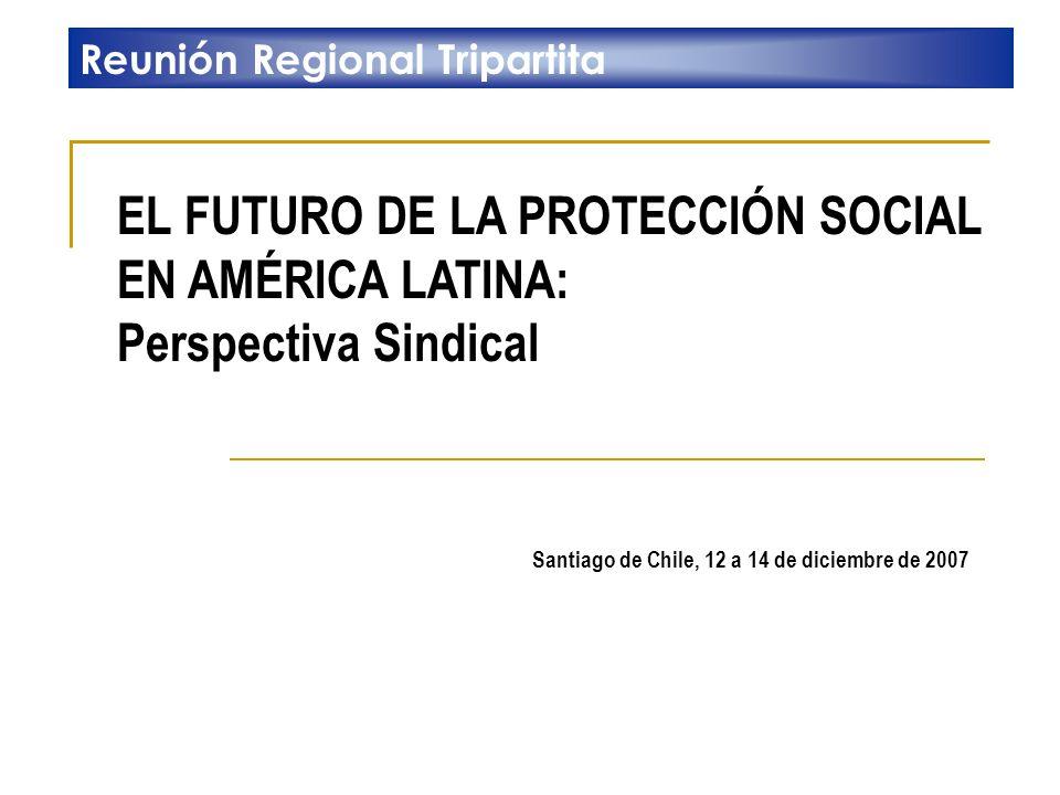EL FUTURO DE LA PROTECCIÓN SOCIAL EN AMÉRICA LATINA: Perspectiva Sindical Reunión Regional Tripartita Santiago de Chile, 12 a 14 de diciembre de 2007