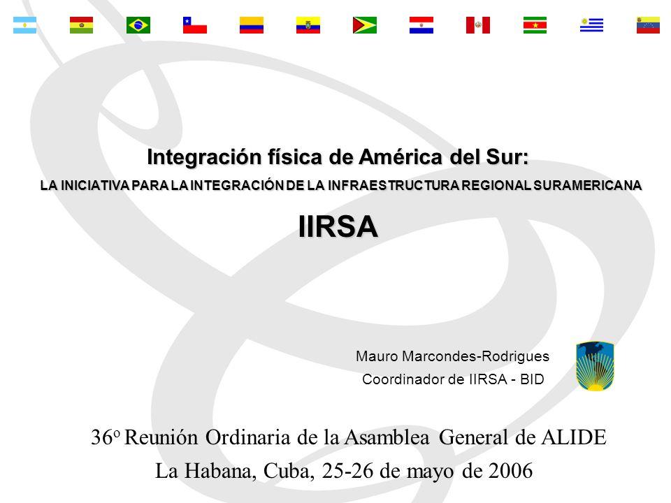 La Habana, Cuba, 25-26 de mayo de 2006 Mauro Marcondes-Rodrigues Coordinador de IIRSA - BID Integración física de América del Sur: LA INICIATIVA PARA LA INTEGRACIÓN DE LA INFRAESTRUCTURA REGIONAL SURAMERICANA LA INICIATIVA PARA LA INTEGRACIÓN DE LA INFRAESTRUCTURA REGIONAL SURAMERICANAIIRSA 36 o Reunión Ordinaria de la Asamblea General de ALIDE