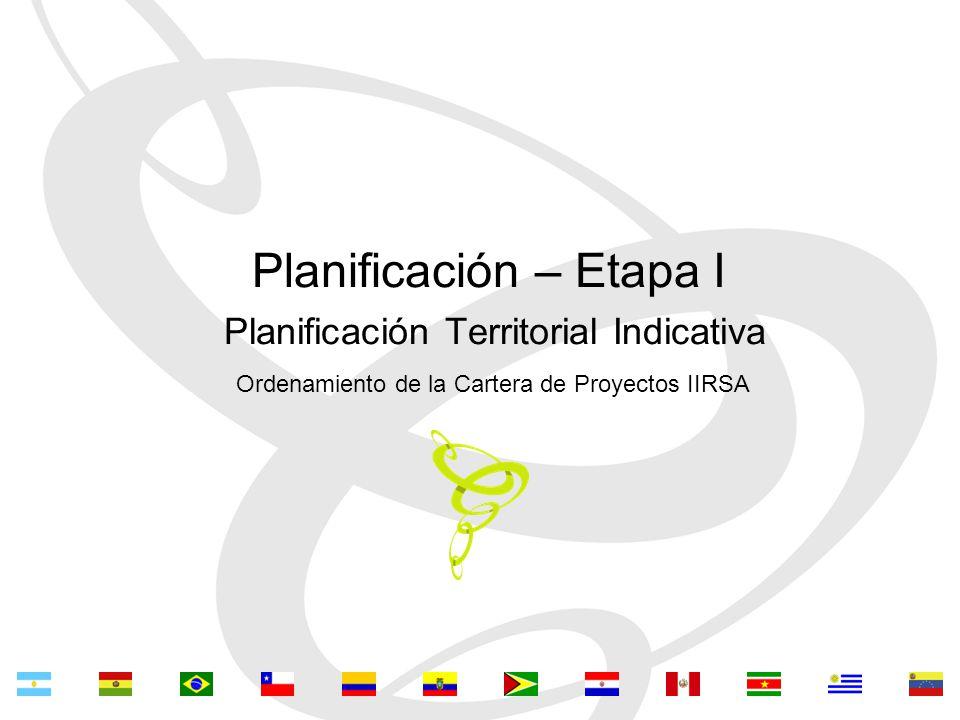 Planificación – Etapa I Planificación Territorial Indicativa Ordenamiento de la Cartera de Proyectos IIRSA