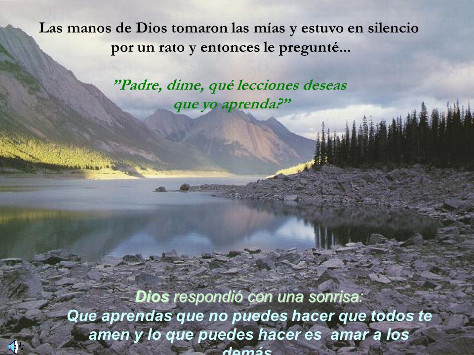 Las manos de Dios tomaron las mías y estuvo en silencio por un rato y entonces le pregunté... Padre, dime, qué lecciones deseas que yo aprenda? Diosre