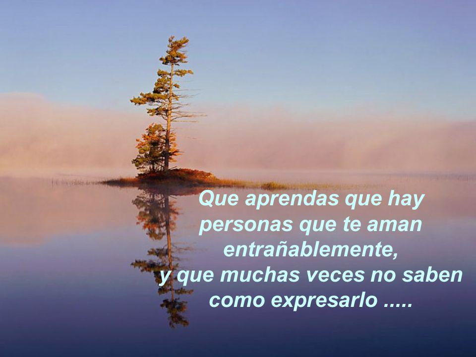 Que aprendas que hay personas que te aman entrañablemente, y que muchas veces no saben como expresarlo.....