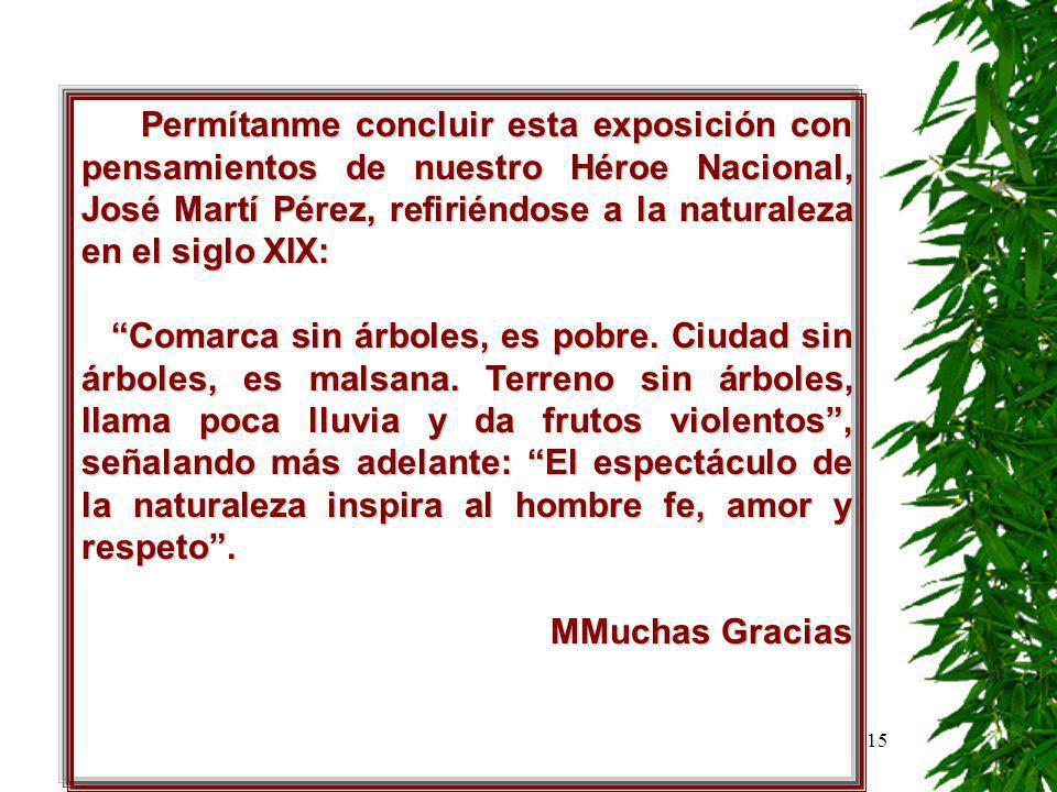 15 Permítanme concluir esta exposición con pensamientos de nuestro Héroe Nacional, José Martí Pérez, refiriéndose a la naturaleza en el siglo XIX: Comarca sin árboles, es pobre.