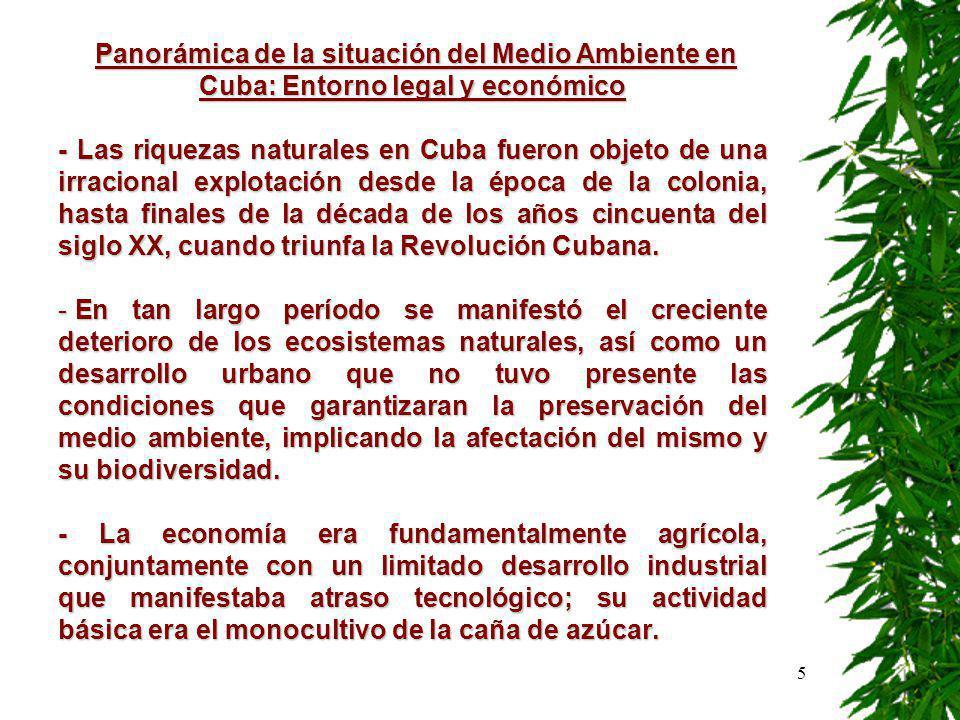5 Panorámica de la situación del Medio Ambiente en Cuba: Entorno legal y económico Panorámica de la situación del Medio Ambiente en Cuba: Entorno legal y económico - Las riquezas naturales en Cuba fueron objeto de una irracional explotación desde la época de la colonia, hasta finales de la década de los años cincuenta del siglo XX, cuando triunfa la Revolución Cubana.