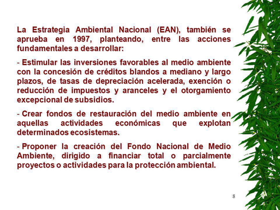 8 La Estrategia Ambiental Nacional (EAN), también se aprueba en 1997, planteando, entre las acciones fundamentales a desarrollar: - Estimular las inversiones favorables al medio ambiente con la concesión de créditos blandos a mediano y largo plazos, de tasas de depreciación acelerada, exención o reducción de impuestos y aranceles y el otorgamiento excepcional de subsidios.
