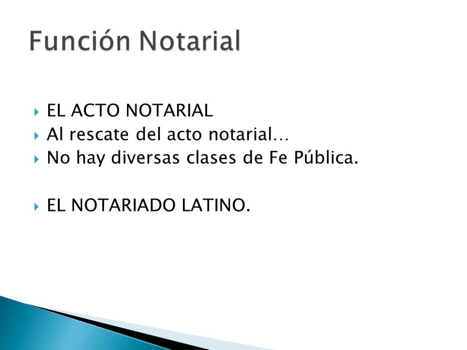 EL ACTO NOTARIAL Al rescate del acto notarial… No hay diversas clases de Fe Pública. EL NOTARIADO LATINO.