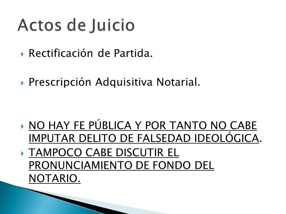 Rectificación de Partida. Prescripción Adquisitiva Notarial. NO HAY FE PÚBLICA Y POR TANTO NO CABE IMPUTAR DELITO DE FALSEDAD IDEOLÓGICA. TAMPOCO CABE