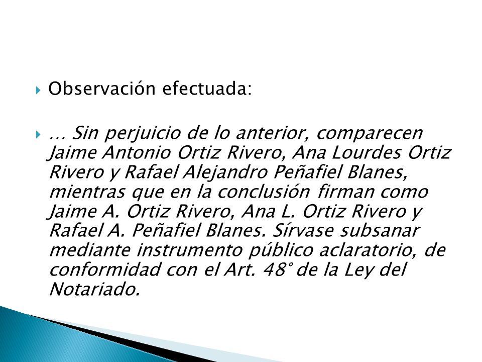 Observación efectuada: … Sin perjuicio de lo anterior, comparecen Jaime Antonio Ortiz Rivero, Ana Lourdes Ortiz Rivero y Rafael Alejandro Peñafiel Blanes, mientras que en la conclusión firman como Jaime A.
