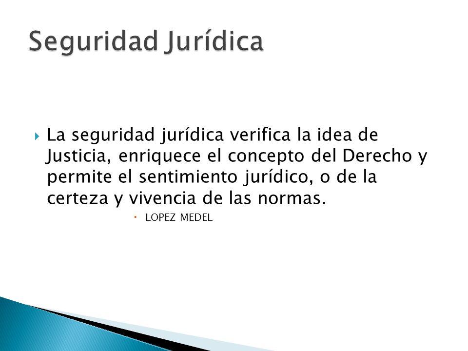 La seguridad jurídica verifica la idea de Justicia, enriquece el concepto del Derecho y permite el sentimiento jurídico, o de la certeza y vivencia de las normas.