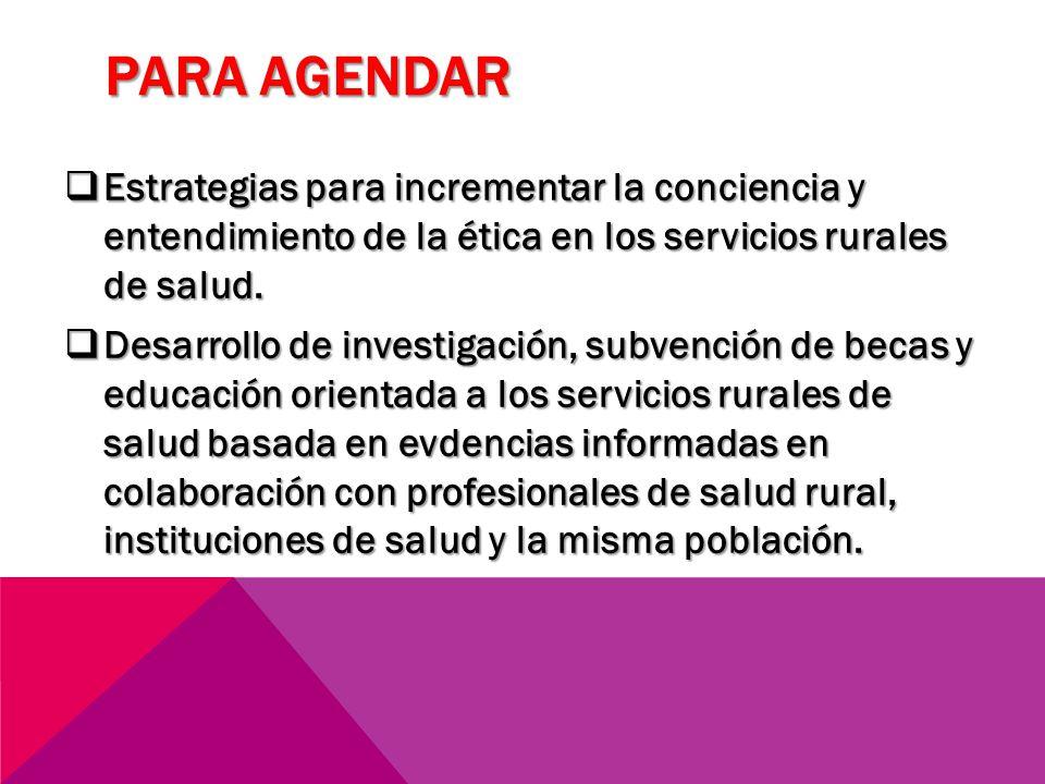 PARA AGENDAR Estrategias para incrementar la conciencia y entendimiento de la ética en los servicios rurales de salud. Estrategias para incrementar la