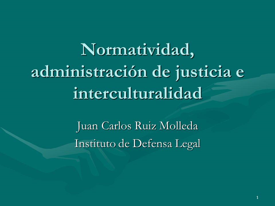 1 Normatividad, administración de justicia e interculturalidad Juan Carlos Ruiz Molleda Instituto de Defensa Legal