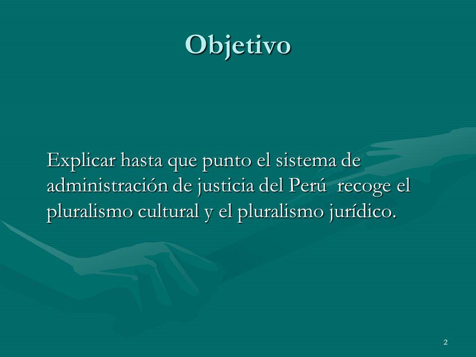 2 Objetivo Explicar hasta que punto el sistema de administración de justicia del Perú recoge el pluralismo cultural y el pluralismo jurídico.