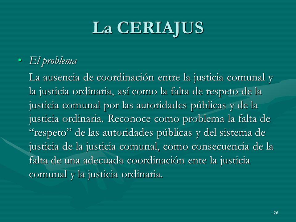 26 La CERIAJUS El problemaEl problema La ausencia de coordinación entre la justicia comunal y la justicia ordinaria, así como la falta de respeto de la justicia comunal por las autoridades públicas y de la justicia ordinaria.