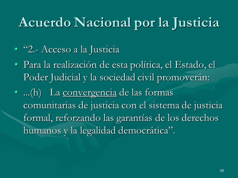 28 Acuerdo Nacional por la Justicia 2.- Acceso a la Justicia2.- Acceso a la Justicia Para la realización de esta política, el Estado, el Poder Judicial y la sociedad civil promoverán:Para la realización de esta política, el Estado, el Poder Judicial y la sociedad civil promoverán:...(h) La convergencia de las formas comunitarias de justicia con el sistema de justicia formal, reforzando las garantías de los derechos humanos y la legalidad democrática....(h) La convergencia de las formas comunitarias de justicia con el sistema de justicia formal, reforzando las garantías de los derechos humanos y la legalidad democrática.