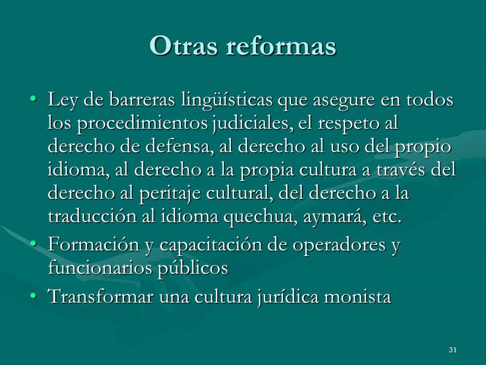 31 Otras reformas Ley de barreras lingüísticas que asegure en todos los procedimientos judiciales, el respeto al derecho de defensa, al derecho al uso del propio idioma, al derecho a la propia cultura a través del derecho al peritaje cultural, del derecho a la traducción al idioma quechua, aymará, etc.Ley de barreras lingüísticas que asegure en todos los procedimientos judiciales, el respeto al derecho de defensa, al derecho al uso del propio idioma, al derecho a la propia cultura a través del derecho al peritaje cultural, del derecho a la traducción al idioma quechua, aymará, etc.