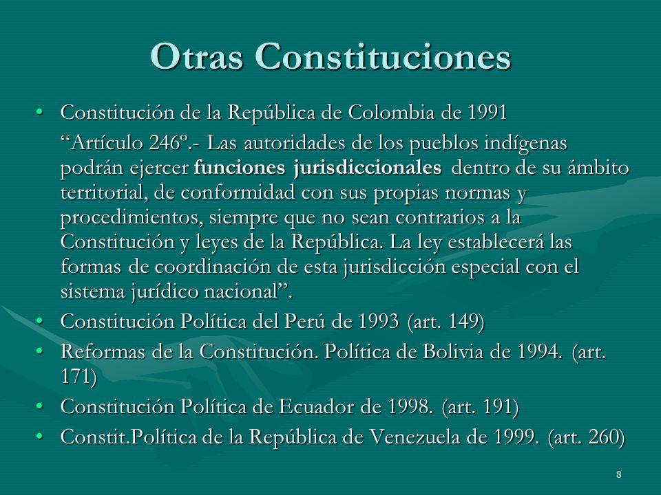 8 Otras Constituciones Constitución de la República de Colombia de 1991Constitución de la República de Colombia de 1991 Artículo 246º.- Las autoridades de los pueblos indígenas podrán ejercer funciones jurisdiccionales dentro de su ámbito territorial, de conformidad con sus propias normas y procedimientos, siempre que no sean contrarios a la Constitución y leyes de la República.